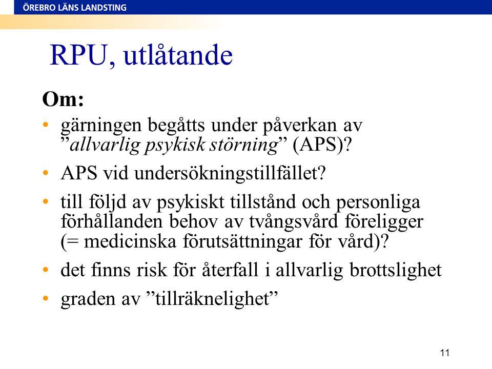 """11 RPU, utlåtande Om: •gärningen begåtts under påverkan av """"allvarlig psykisk störning"""" (APS)? •APS vid undersökningstillfället? •till följd av psykis"""