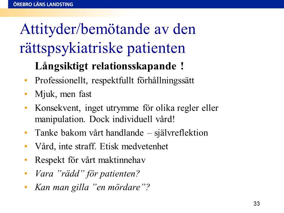 33 Attityder/bemötande av den rättspsykiatriske patienten Långsiktigt relationsskapande ! •Professionellt, respektfullt förhållningssätt •Mjuk, men fa