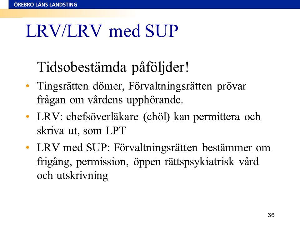 36 LRV/LRV med SUP Tidsobestämda påföljder! •Tingsrätten dömer, Förvaltningsrätten prövar frågan om vårdens upphörande. •LRV: chefsöverläkare (chöl) k