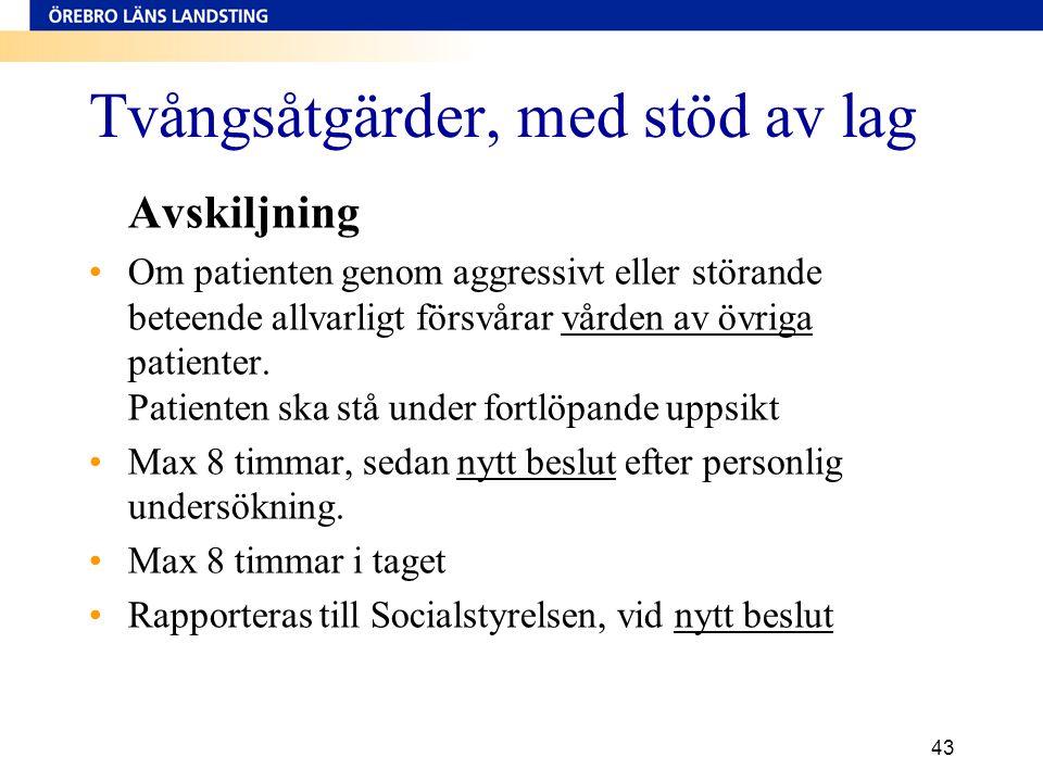 43 Tvångsåtgärder, med stöd av lag Avskiljning •Om patienten genom aggressivt eller störande beteende allvarligt försvårar vården av övriga patienter.