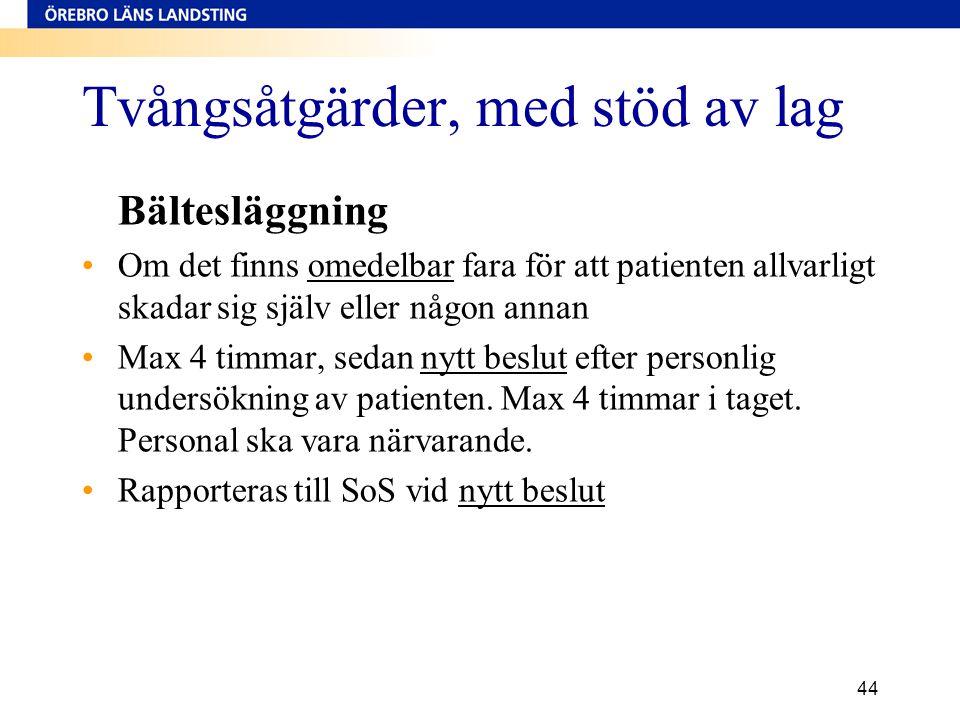 44 Tvångsåtgärder, med stöd av lag Bältesläggning •Om det finns omedelbar fara för att patienten allvarligt skadar sig själv eller någon annan •Max 4