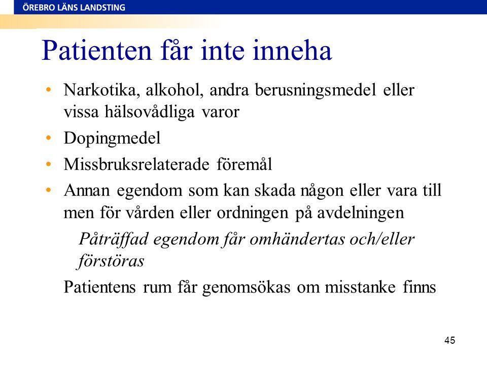 45 Patienten får inte inneha •Narkotika, alkohol, andra berusningsmedel eller vissa hälsovådliga varor •Dopingmedel •Missbruksrelaterade föremål •Anna