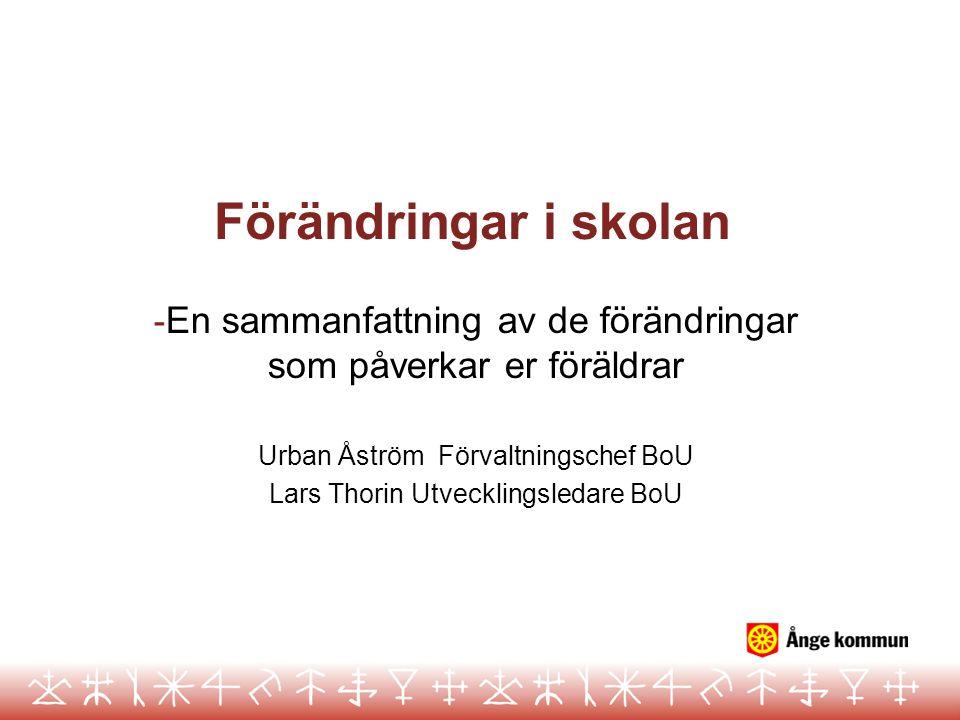 Förändringar i skolan - En sammanfattning av de förändringar som påverkar er föräldrar Urban Åström Förvaltningschef BoU Lars Thorin Utvecklingsledare
