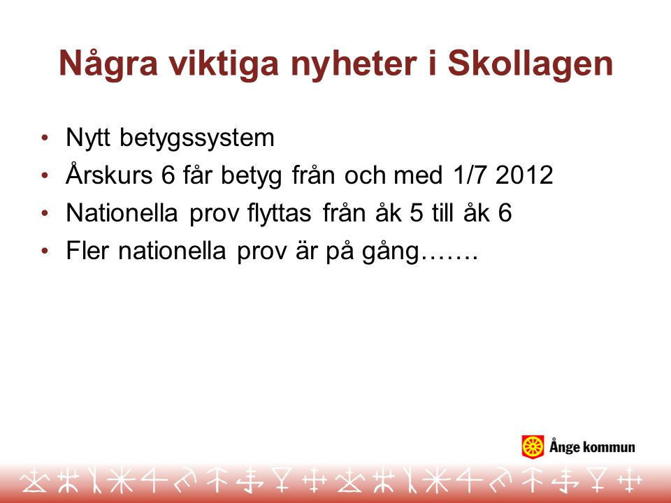Några viktiga nyheter i Skollagen • Nytt betygssystem • Årskurs 6 får betyg från och med 1/7 2012 • Nationella prov flyttas från åk 5 till åk 6 • Fler nationella prov är på gång…….