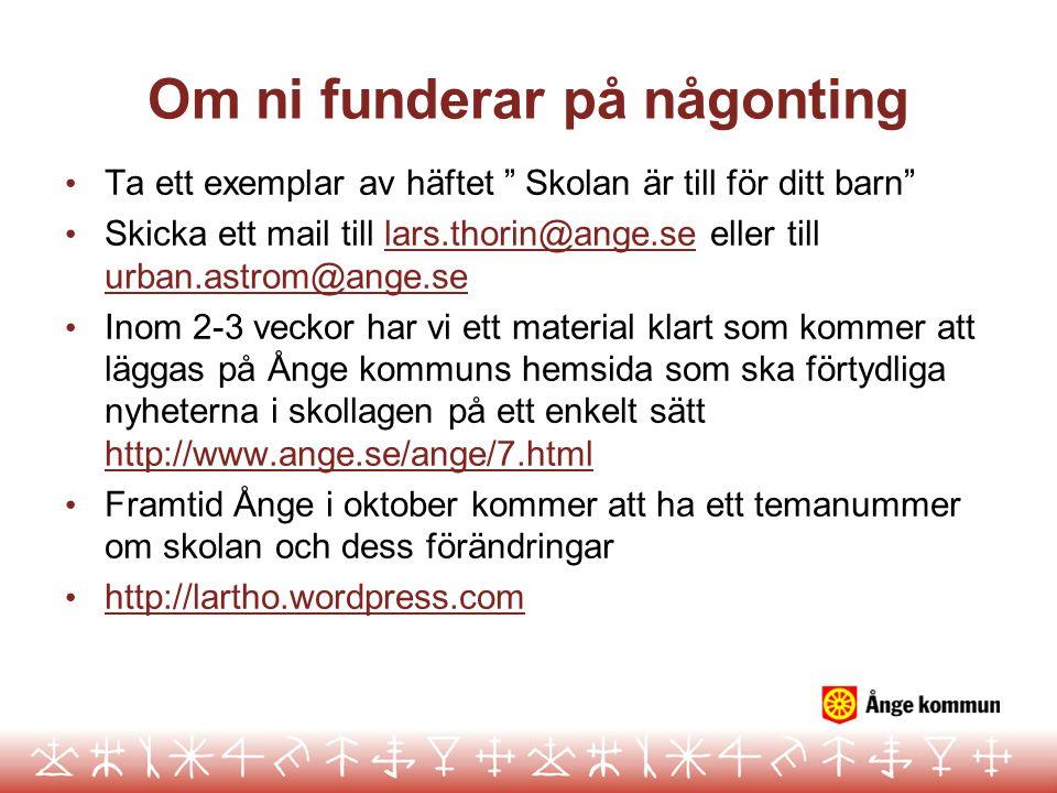 Om ni funderar på någonting • Ta ett exemplar av häftet Skolan är till för ditt barn • Skicka ett mail till lars.thorin@ange.se eller till urban.astrom@ange.selars.thorin@ange.se urban.astrom@ange.se • Inom 2-3 veckor har vi ett material klart som kommer att läggas på Ånge kommuns hemsida som ska förtydliga nyheterna i skollagen på ett enkelt sätt http://www.ange.se/ange/7.html http://www.ange.se/ange/7.html • Framtid Ånge i oktober kommer att ha ett temanummer om skolan och dess förändringar • http://lartho.wordpress.com http://lartho.wordpress.com