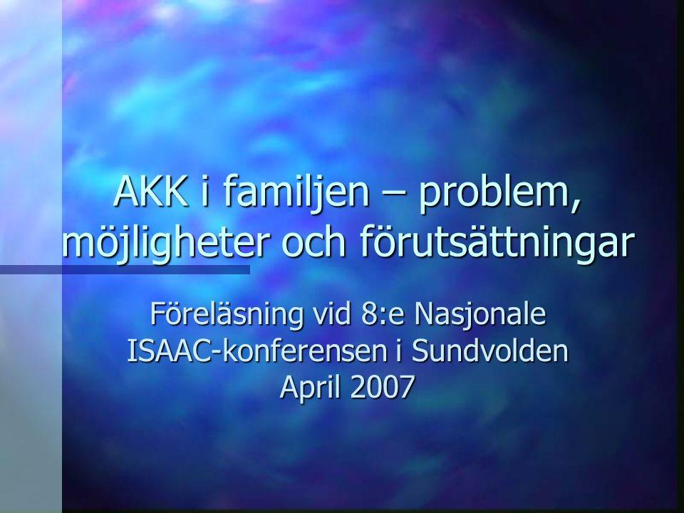 AKK i familjen – problem, möjligheter och förutsättningar Föreläsning vid 8:e Nasjonale ISAAC-konferensen i Sundvolden April 2007