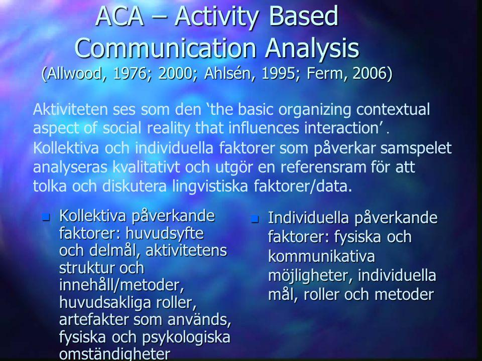 ACA – Activity Based Communication Analysis (Allwood, 1976; 2000; Ahlsén, 1995; Ferm, 2006) n Kollektiva påverkande faktorer: huvudsyfte och delmål, a