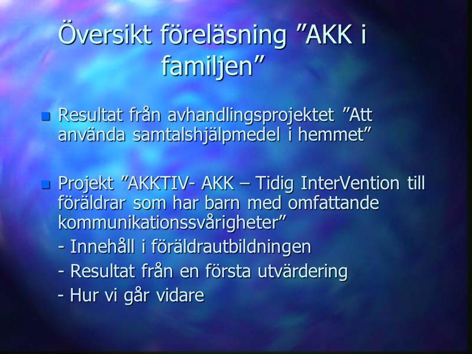 """Översikt föreläsning """"AKK i familjen"""" n Resultat från avhandlingsprojektet """"Att använda samtalshjälpmedel i hemmet"""" n Projekt """"AKKTIV- AKK – Tidig Int"""