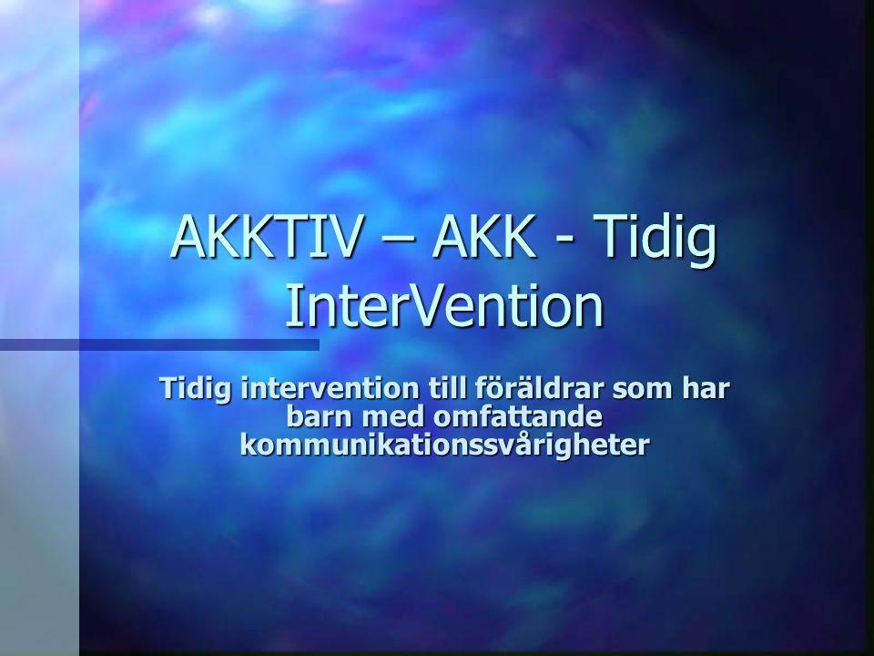 AKKTIV – AKK - Tidig InterVention Tidig intervention till föräldrar som har barn med omfattande kommunikationssvårigheter