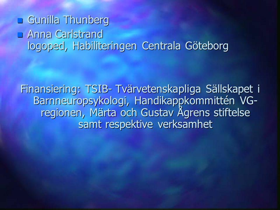 n Gunilla Thunberg n Anna Carlstrand logoped, Habiliteringen Centrala Göteborg Finansiering: TSIB- Tvärvetenskapliga Sällskapet i Barnneuropsykologi,