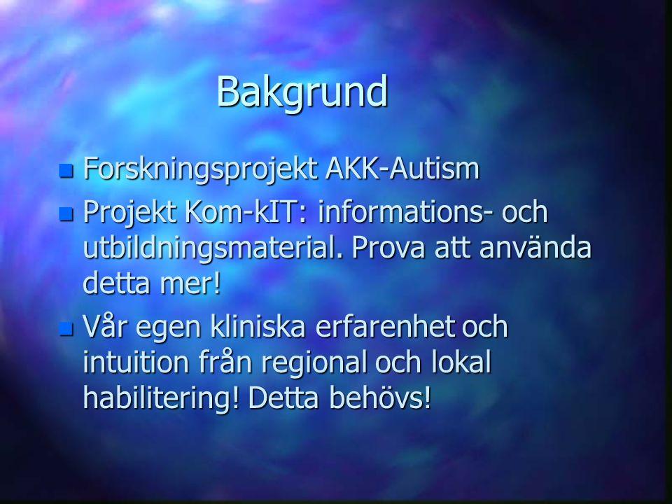 Bakgrund n Forskningsprojekt AKK-Autism n Projekt Kom-kIT: informations- och utbildningsmaterial. Prova att använda detta mer! n Vår egen kliniska erf