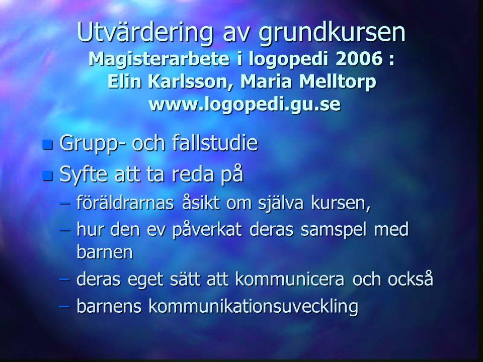 Utvärdering av grundkursen Magisterarbete i logopedi 2006 : Elin Karlsson, Maria Melltorp www.logopedi.gu.se n Grupp- och fallstudie n Syfte att ta re
