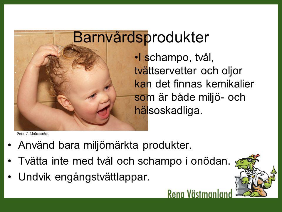 Barnvårdsprodukter •Använd bara miljömärkta produkter. •Tvätta inte med tvål och schampo i onödan. •Undvik engångstvättlappar. •I schampo, tvål, tvätt