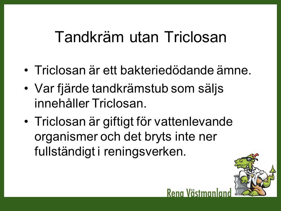 Tandkräm utan Triclosan •Triclosan är ett bakteriedödande ämne. •Var fjärde tandkrämstub som säljs innehåller Triclosan. •Triclosan är giftigt för vat