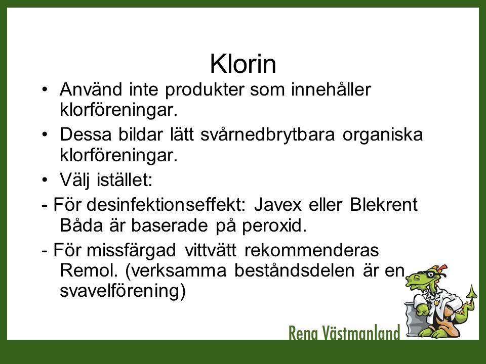Klorin •Använd inte produkter som innehåller klorföreningar. •Dessa bildar lätt svårnedbrytbara organiska klorföreningar. •Välj istället: - För desinf