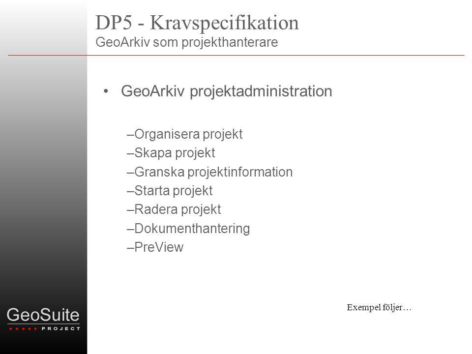 DP5 - Kravspecifikation GeoArkiv som projekthanterare •GeoArkiv projektadministration –Organisera projekt –Skapa projekt –Granska projektinformation –Starta projekt –Radera projekt –Dokumenthantering –PreView Exempel följer…