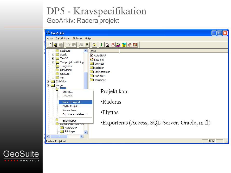 DP5 - Kravspecifikation GeoArkiv: Radera projekt Projekt kan: •Raderas •Flyttas •Exporteras (Access, SQL-Server, Oracle, m fl)