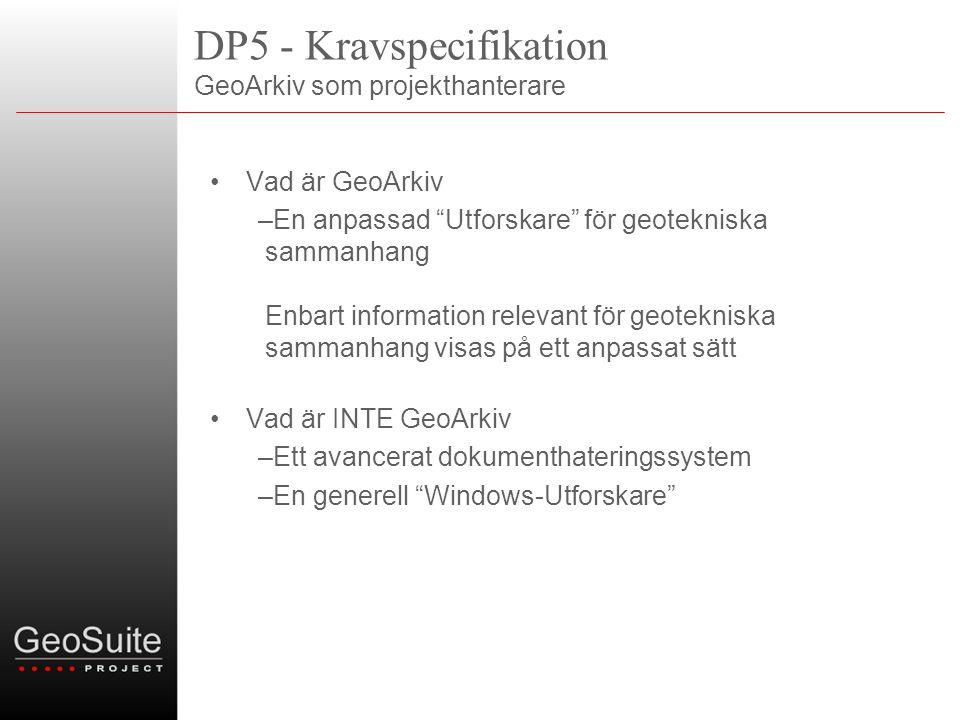 DP5 - Kravspecifikation GeoArkiv som projekthanterare •Vad är GeoArkiv –En anpassad Utforskare för geotekniska sammanhang Enbart information relevant för geotekniska sammanhang visas på ett anpassat sätt •Vad är INTE GeoArkiv –Ett avancerat dokumenthateringssystem –En generell Windows-Utforskare