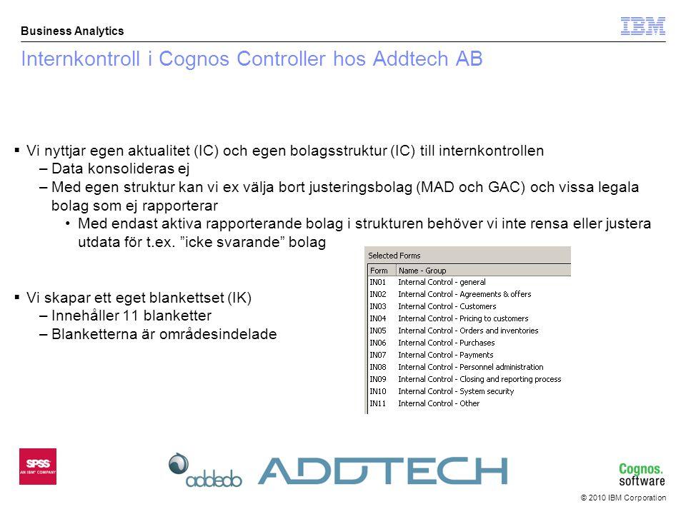 © 2010 IBM Corporation Business Analytics Internkontroll i Cognos Controller hos Addtech AB  Vi nyttjar egen aktualitet (IC) och egen bolagsstruktur