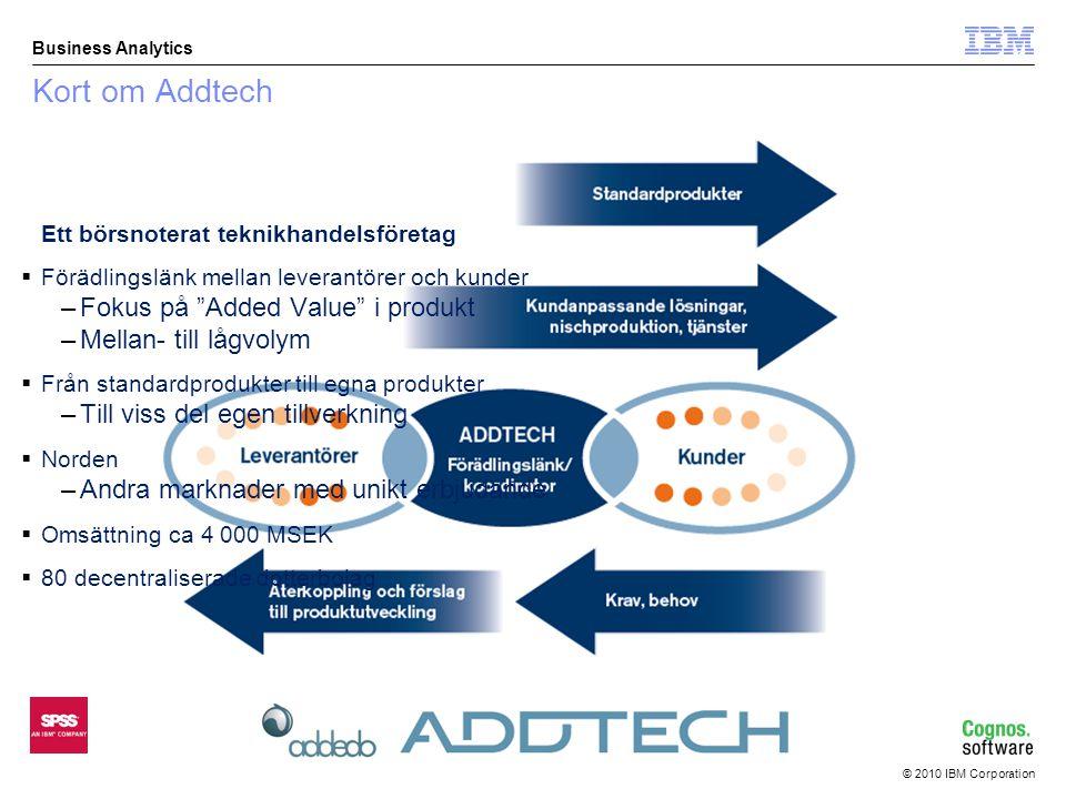 © 2010 IBM Corporation Business Analytics Kort om Addtech Ett börsnoterat teknikhandelsföretag  Förädlingslänk mellan leverantörer och kunder –Fokus