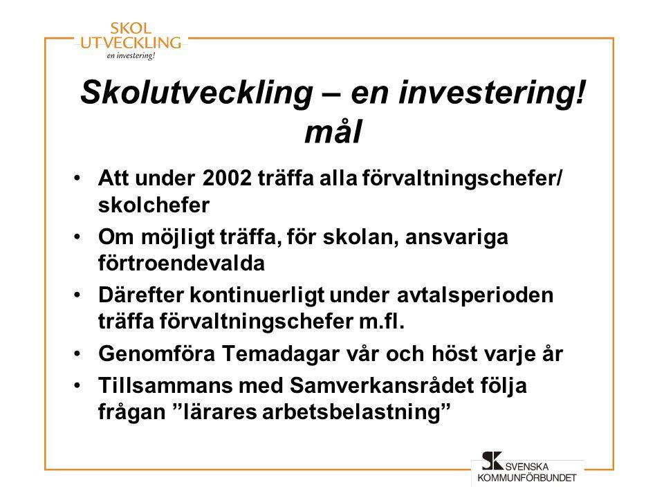 Skolutveckling – en investering! mål •Att under 2002 träffa alla förvaltningschefer/ skolchefer •Om möjligt träffa, för skolan, ansvariga förtroendeva