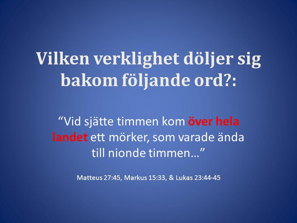 Vilken verklighet döljer sig bakom följande ord?: Vid sjätte timmen kom över hela landet ett mörker, som varade ända till nionde timmen… Matteus 27:45, Markus 15:33, & Lukas 23:44-45