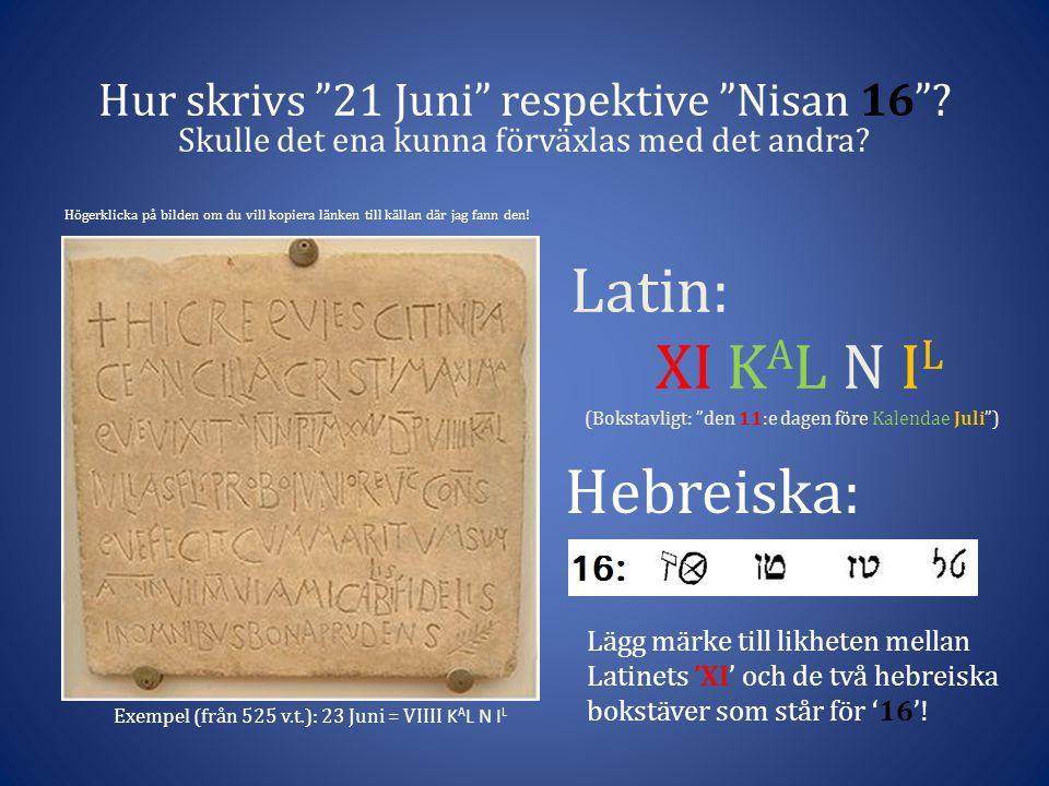 Latin: XI K A L N I L (Bokstavligt: den 11:e dagen före Kalendae Juli ) Hur skrivs 21 Juni respektive Nisan 16 .