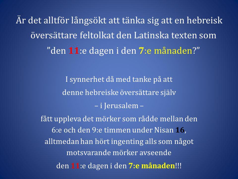 I synnerhet då med tanke på att denne hebreiske översättare själv – i Jerusalem – fått uppleva det mörker som rådde mellan den 6:e och den 9:e timmen under Nisan 16, alltmedan han hört ingenting alls som något motsvarande mörker avseende den 11:e dagen i den 7:e månaden!!.