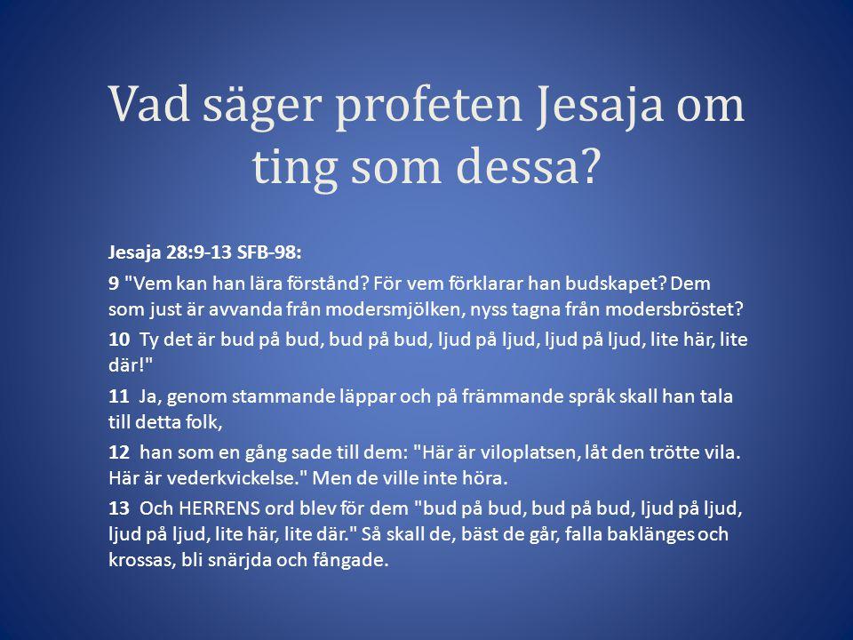 Vad säger profeten Jesaja om ting som dessa.Jesaja 28:9-13 SFB-98: 9 Vem kan han lära förstånd.