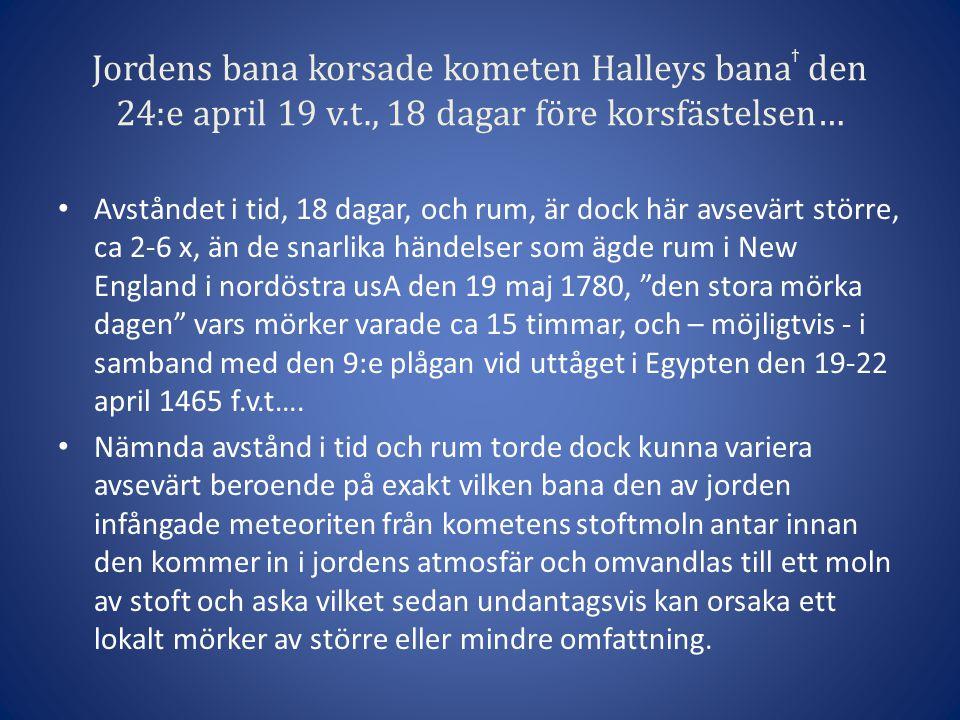Jordens bana korsade kometen Halleys bana ϯ den 24:e april 19 v.t., 18 dagar före korsfästelsen… • Avståndet i tid, 18 dagar, och rum, är dock här avsevärt större, ca 2-6 x, än de snarlika händelser som ägde rum i New England i nordöstra usA den 19 maj 1780, den stora mörka dagen vars mörker varade ca 15 timmar, och – möjligtvis - i samband med den 9:e plågan vid uttåget i Egypten den 19-22 april 1465 f.v.t….