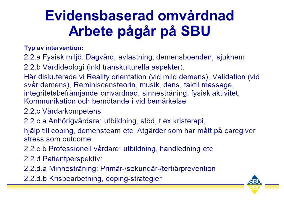 Evidensbaserad omvårdnad Arbete pågår på SBU Typ av intervention: 2.2.a Fysisk miljö: Dagvård, avlastning, demensboenden, sjukhem 2.2.b Vårdideologi (