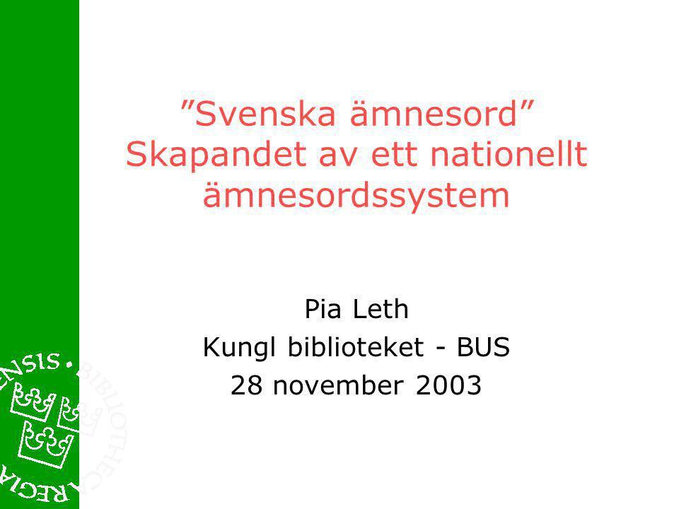 Svenska ämnesord Skapandet av ett nationellt ämnesordssystem Pia Leth Kungl biblioteket - BUS 28 november 2003