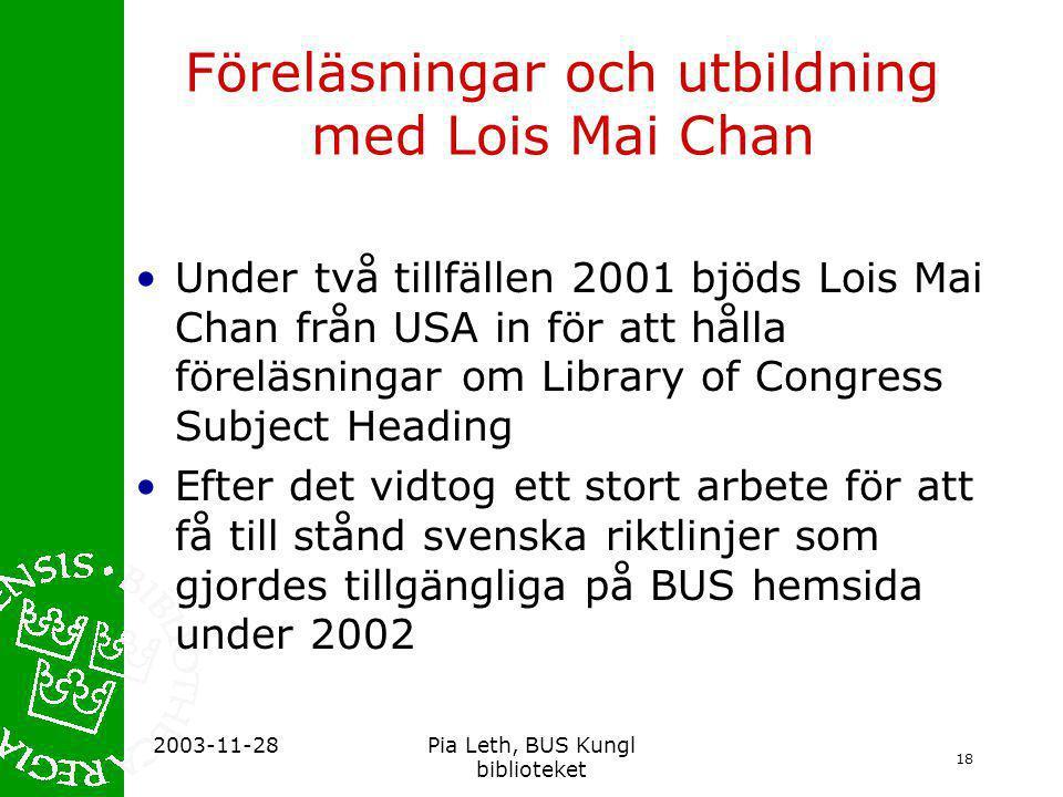 18 2003-11-28Pia Leth, BUS Kungl biblioteket Föreläsningar och utbildning med Lois Mai Chan •Under två tillfällen 2001 bjöds Lois Mai Chan från USA in för att hålla föreläsningar om Library of Congress Subject Heading •Efter det vidtog ett stort arbete för att få till stånd svenska riktlinjer som gjordes tillgängliga på BUS hemsida under 2002
