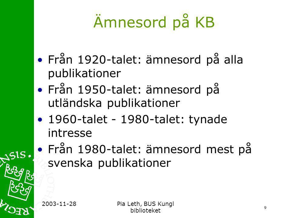 10 2003-11-28Pia Leth, BUS Kungl biblioteket Ämnesord på KB forts •KB har alltid haft ämnesordskatalog •Samma principer som vi arbetar med idag •Datoriseringen ledde till att börja med till minskat intresse för kontrollerade ämnesord •Fritextsökning gällde