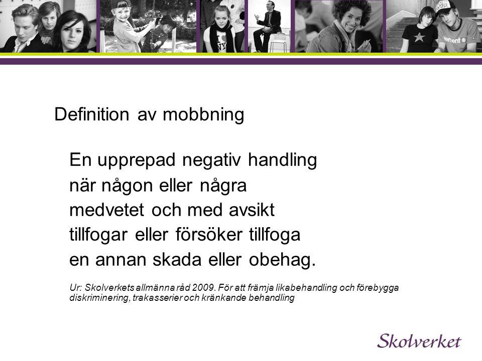 Definition av mobbning En upprepad negativ handling när någon eller några medvetet och med avsikt tillfogar eller försöker tillfoga en annan skada eller obehag.