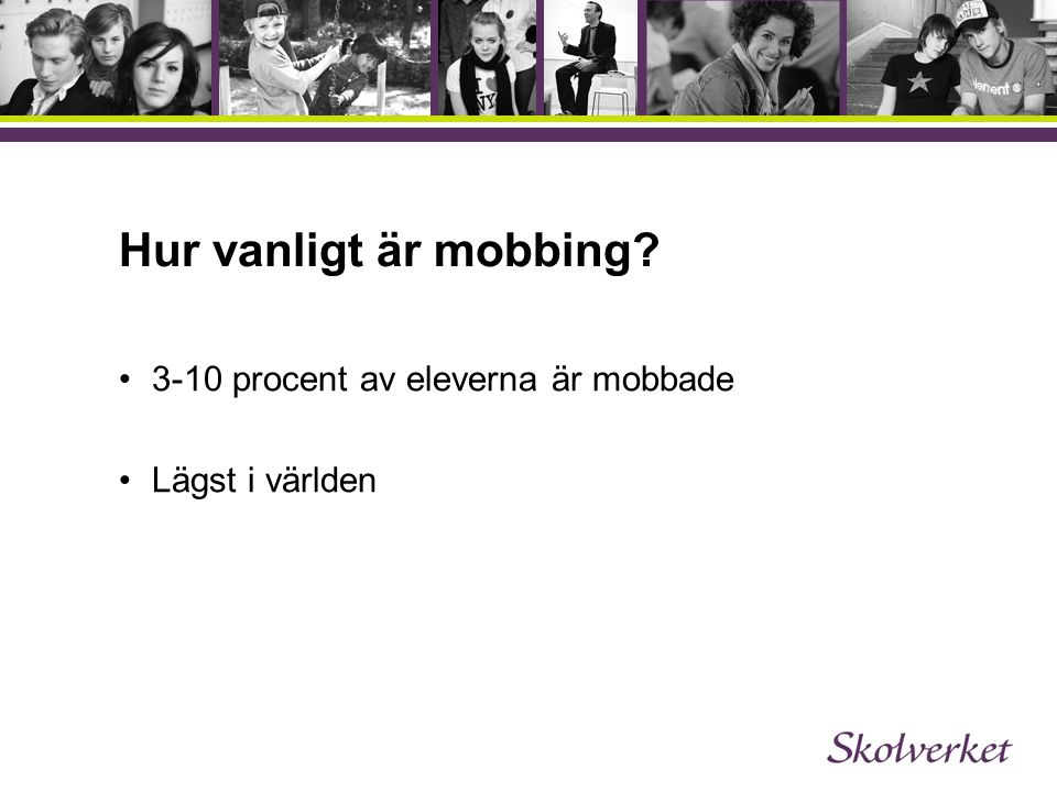 Hur vanligt är mobbing? •3-10 procent av eleverna är mobbade •Lägst i världen