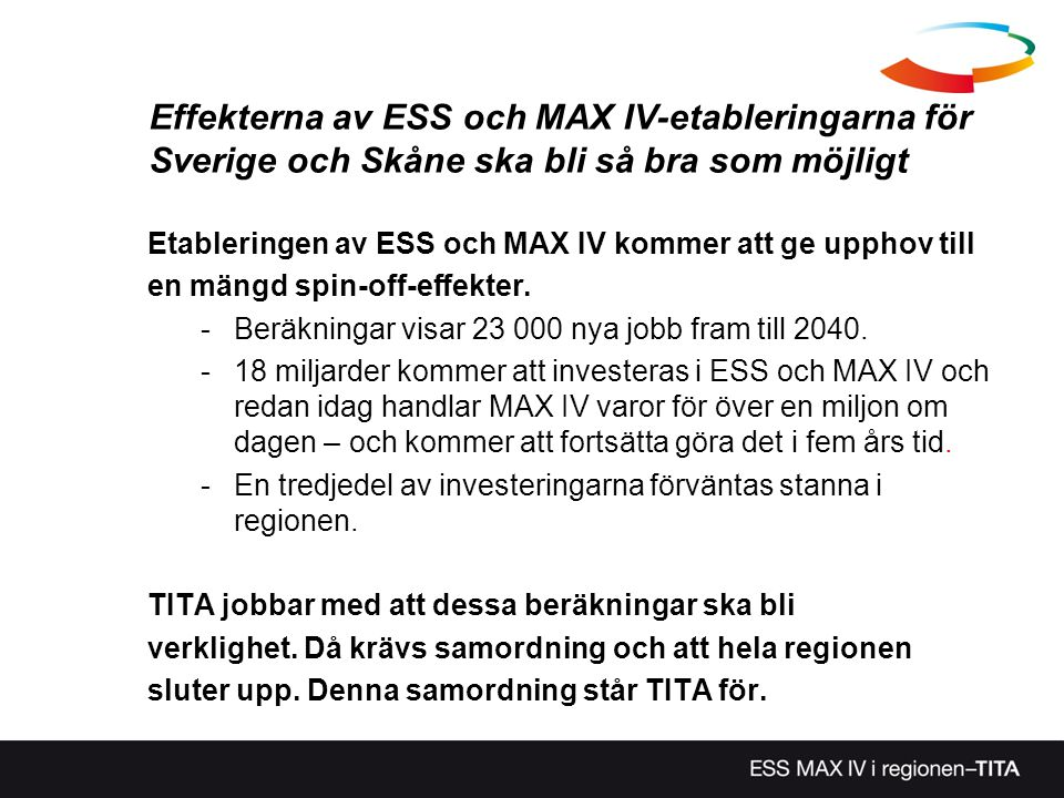 Nio delprojekt •TI 1 Mottagarorganisation Syd •TI 2 Marknadsföring – sydsvenska världsanläggningar •TI 3 Mötesplats Lund NE •TI 4 Uppdatera och förankra den existerande framsynen •TI 5 ESS och MAX IV som innovationskraft för näringslivet •TI 6 ESS och MAX IV som tillväxtmotor för det lokala och regionala näringslivet •TA 1 Samhällsplanering och transportinfrastruktur •TA 2 Markregister Syd •TA 3 Förstudie kring kompetensförsörjning