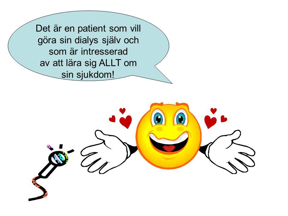 Det är en patient som vill göra sin dialys själv och som är intresserad av att lära sig ALLT om sin sjukdom!