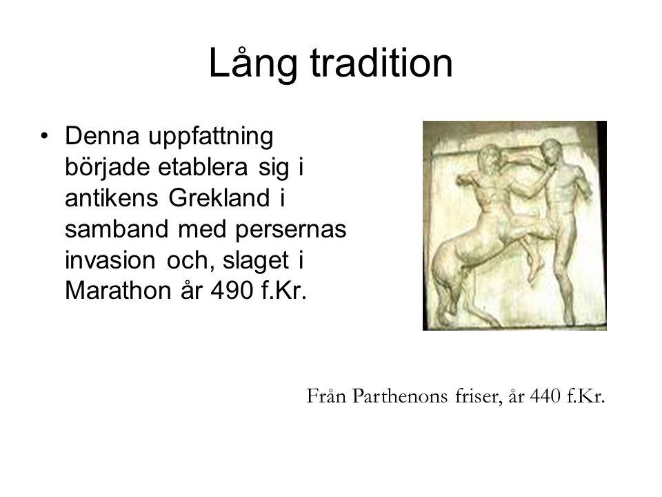 Lång tradition •Denna uppfattning började etablera sig i antikens Grekland i samband med persernas invasion och, slaget i Marathon år 490 f.Kr. Från P