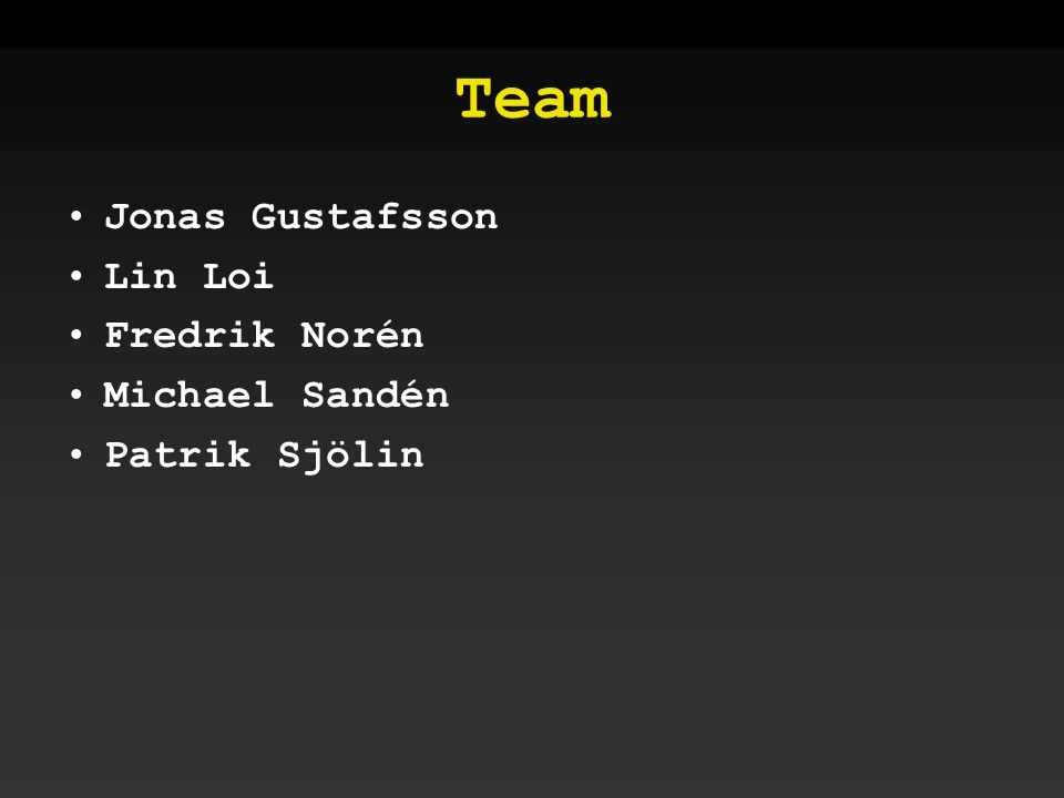 Team •Jonas Gustafsson •Lin Loi •Fredrik Norén •Michael Sandén •Patrik Sjölin