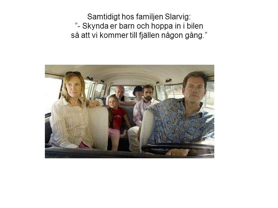 Samtidigt hos familjen Slarvig: - Skynda er barn och hoppa in i bilen så att vi kommer till fjällen någon gång.