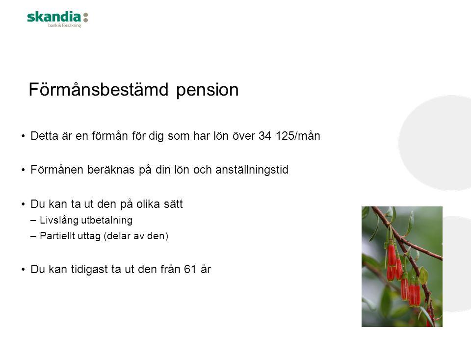Förmånsbestämd pension •Detta är en förmån för dig som har lön över 34 125/mån •Förmånen beräknas på din lön och anställningstid •Du kan ta ut den på