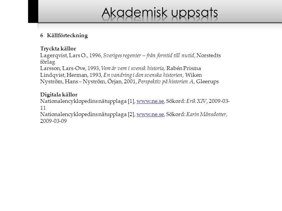 6 Källförteckning Tryckta källor Lagerqvist, Lars O., 1996, Sveriges regenter – från forntid till nutid, Norstedts förlag Larsson, Lars-Ove, 1993, Vem