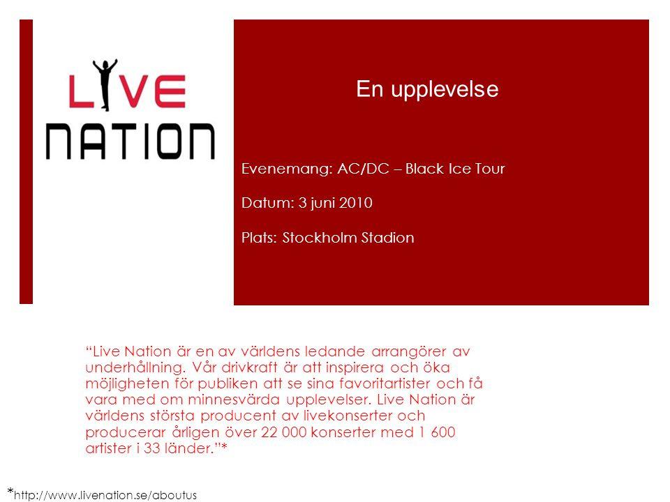 "En upplevelse Evenemang: AC/DC – Black Ice Tour Datum: 3 juni 2010 Plats: Stockholm Stadion * http://www.livenation.se/aboutus ""Live Nation är en av v"