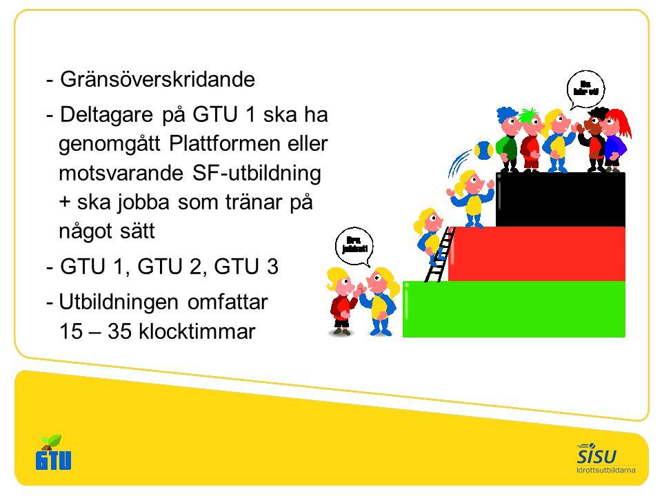 - Gränsöverskridande - Deltagare på GTU 1 ska ha genomgått Plattformen eller motsvarande SF-utbildning + ska jobba som tränar på något sätt - GTU 1, GTU 2, GTU 3 -Utbildningen omfattar 15 – 35 klocktimmar
