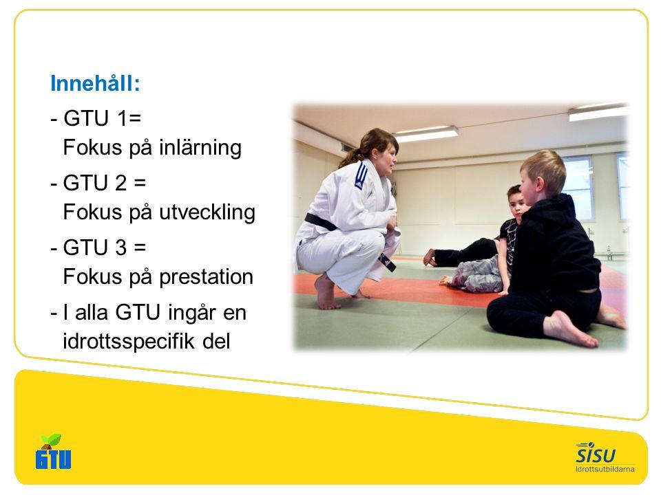 Innehåll: - GTU 1= Fokus på inlärning -GTU 2 = Fokus på utveckling -GTU 3 = Fokus på prestation -I alla GTU ingår en idrottsspecifik del