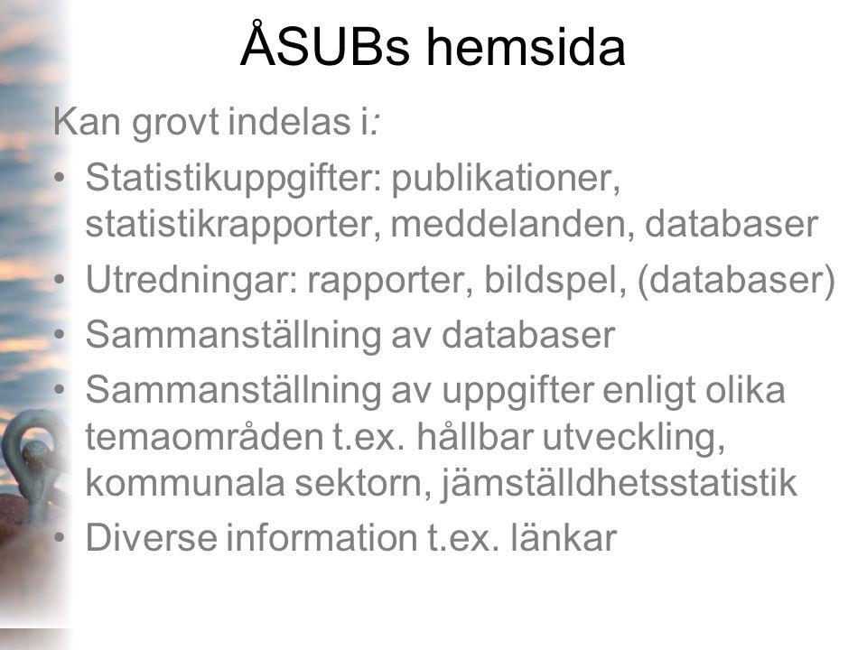 ÅSUBs hemsida Kan grovt indelas i: •Statistikuppgifter: publikationer, statistikrapporter, meddelanden, databaser •Utredningar: rapporter, bildspel, (