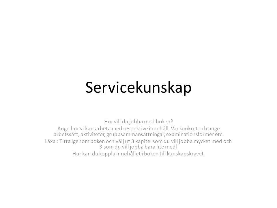 Servicekunskap Hur vill du jobba med boken? Ange hur vi kan arbeta med respektive innehåll. Var konkret och ange arbetssätt, aktiviteter, gruppsammans