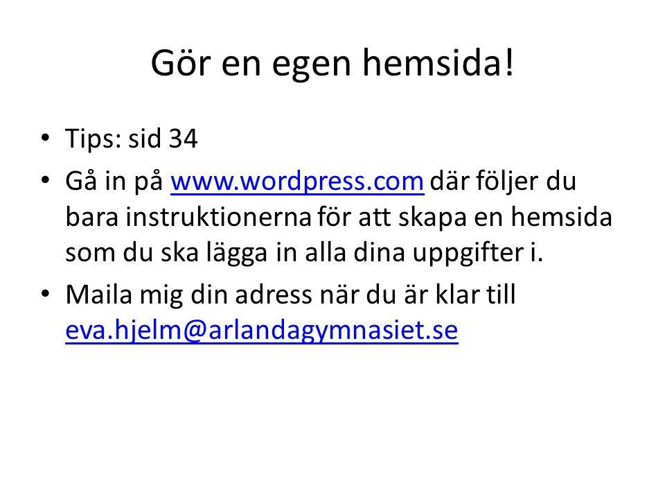 Gör en egen hemsida! • Tips: sid 34 • Gå in på www.wordpress.com där följer du bara instruktionerna för att skapa en hemsida som du ska lägga in alla