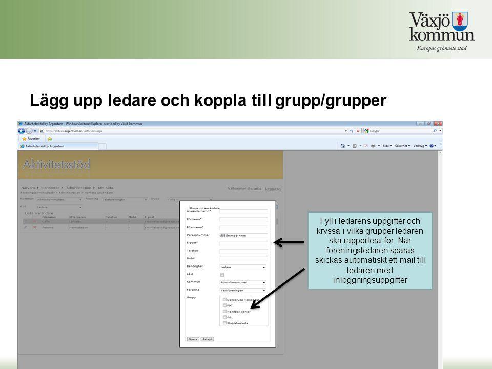 Lägg upp ledare och koppla till grupp/grupper Fyll i ledarens uppgifter och kryssa i vilka grupper ledaren ska rapportera för. När föreningsledaren sp